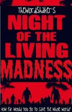 Night of the Living MADNESS (On Hold) by TheWordShaker