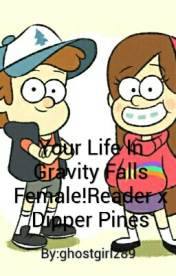 Your life in gravity falls. Female! Reader X Dipper Pines