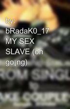 by:     bRadaK0_17    MY SEX SLAVE (on go¡ng) by GhieMar_17
