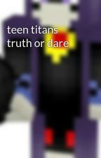 teen titans truth or dare by ravenisback