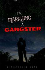 I'm Marrying a Gangster (COMPLETED) by ChristianneGoto