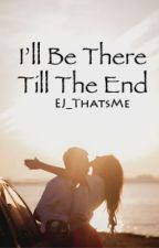 I'll Be There Till The End [Sequel/Spin Off] by EJ_ThatsMe