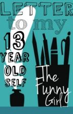 Letter To My 13 Year Old Self by TheFunnyGirl_