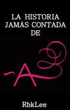 La Historia Jamás Contada de -A (Fanfic de Pretty Little Liars) by rbklee
