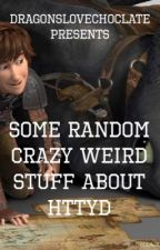 Some Random Crazy Weird Stuff about httyd by angst_fueled_soul