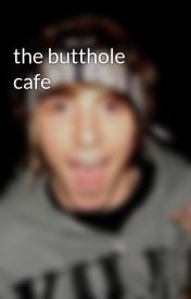 the butthole cafe by 1800shutup