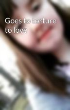 Goes to torture to love by desianddaddydee100