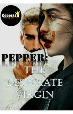 PEPPER: The Desperate Virgin (Under Editing) by deegagsWriter