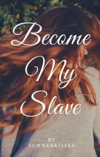 Become My Slave (SLOW UPDATES DUE TO WRITER'S BLOCK) by SummerKisses