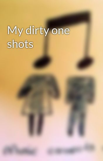 My dirty one shots