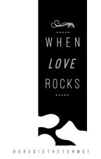 When Love Rocks by boredistheterm01
