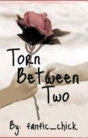 Torn Between Two by fanfic_chick