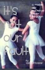 It's Not Our Fault: A Maddie Ziegler and Mackenzie Ziegler Fanfiction by Teenagerfictioner