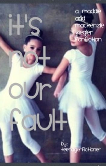 It's Not Our Fault: A Maddie Ziegler and Mackenzie Ziegler Fanfiction