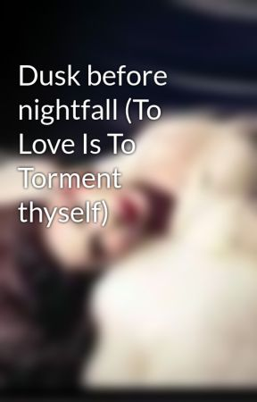 Dusk before nightfall (To Love Is To Torment thyself) by Vibrant