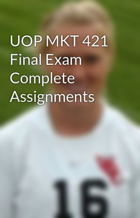 UOP MKT 421 Final Exam Complete Assignments by GLORY2587