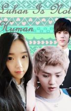 Luhan is not Human (Luhan fanfic) by Jaeya_JaeJae