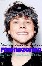 Friendzoned | Ashton Irwin Fanfiction by 4everinlovewith5sos_