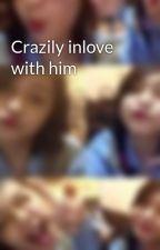 Crazily inlove with him by Lovebugxxauds