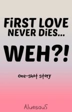 FiRST LOVE NEVER DiES... WEH??? (One-shot story) by AluesauS