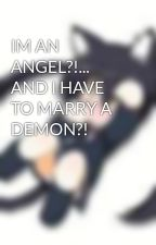 IM AN ANGEL?!... AND I HAVE TO MARRY A DEMON?! by chibineko
