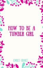 How To Be A Tumblr Girl by emilyygrrace
