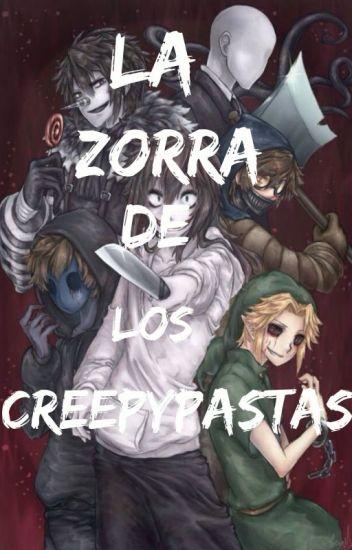 LA ZORRA DE LOS CREEPYPASTAS[†Creepypastas y tú† HOT]©®