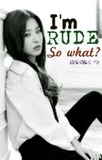 I'm Rude, so what? (COMPLETED) by trishia_99