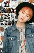 El Amor es Ciego♡{SUGA,BTS y Tu} by KaikoBulletproofGirl