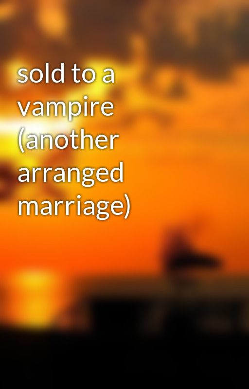 sold to a vampire (another arranged marriage) by fatimaangelia