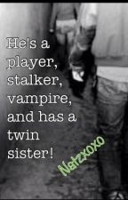 He's A Player, Stalker, Vampire & Has A Twin Sister! by natzxoxo
