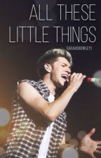 All These Little Things (Niall Fan Fiction) by iFlySkye
