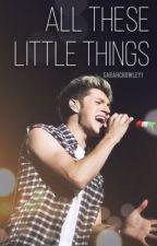 All These Little Things (Niall Fan Fiction) by iFlySkye