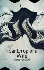 Tear Drop of a Wife by sleeplesskid