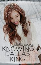 Knowing Dallas King | ✓ by Juliette_Aurora