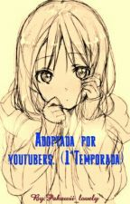 Adoptada por  youtubers. (1°Temporada) by Pakawii_lovely