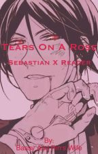 Tears on a Rose ( Sebastian x Reader) by animewyfe