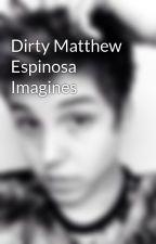 Dirty Matthew Espinosa Imagines by matthews-babe