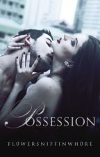 Possession (Revised) by fl0wersniffinwh0re
