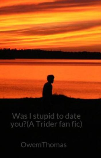 Was I stupid to date you?(A Trider fan fic)
