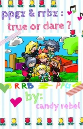 ppgz & rrbz : true or dare? (On Hold) by CandyRebel