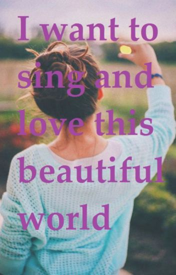 I want to sing and love this beautiful world