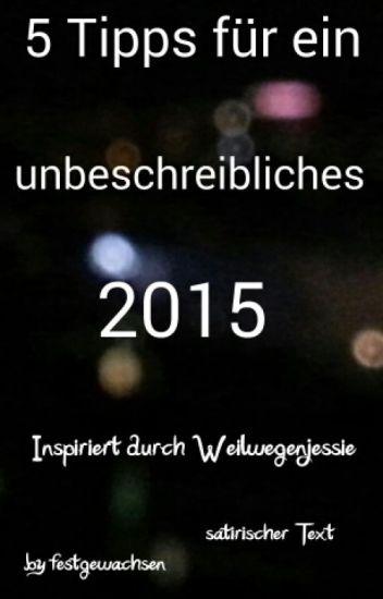 5 Tipps für ein unbeschreibliches 2015 - [Weilwegenjessie] (satirischer Text)