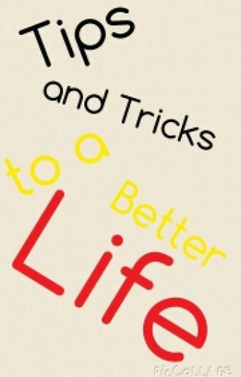 Tips and Tricks to a Better Life