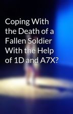 Coping With the Death of a Fallen Soldier With the Help of 1D and A7X? by loveyourlife4evr