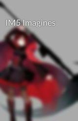 IM5 Imagines by SchneeYouLater