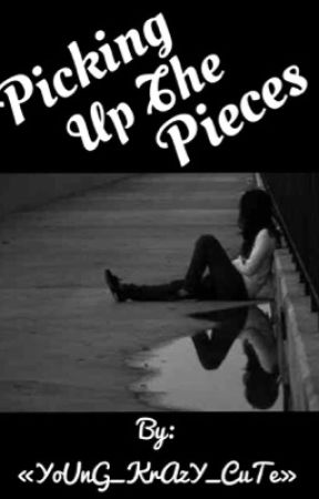 Picking Up the Pieces by YoUnG_KrAzY_CuTe