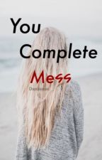 You Complete MEss by danisuess