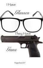 I have Glasses They have Guns (book one) by Puppylover247