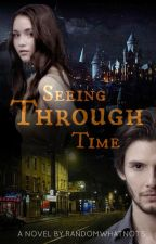 Seeing Through Time (A Harry Potter Fanfiction) by randomwhatnots